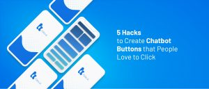 5 Hacks to Create Chatbot Buttons that People Love to Click