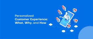 Personalized Customer Experience: What, Why, and How
